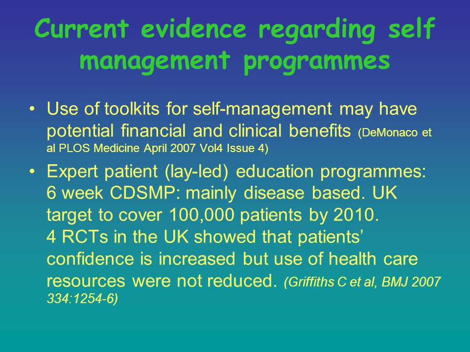 Current evidence regarding self management programmes Use of toolkits for self-management may have potential financial and clinical benefits (DeMonaco et al PLOS Medicine April 2007 Vol4 Issue 4) Expert patient (lay-led) education programmes: 6 week CDSMP: mainly disease based.