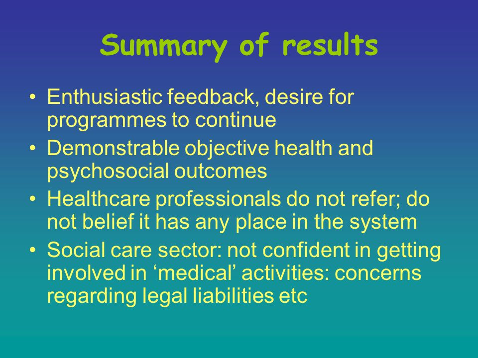 Summary of results Enthusiastic feedback, desire for programmes to continue Demonstrable objective health and psychosocial outcomes Healthcare professionals do not refer; do not belief it has any place in the system Social care sector: not confident in getting involved in 'medical' activities: concerns regarding legal liabilities etc