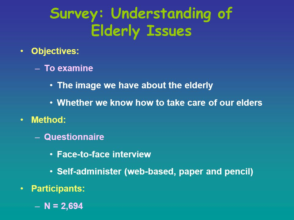 Survey: Understanding of Elderly Issues Objectives: –To examine The image we have about the elderly Whether we know how to take care of our elders Method: –Questionnaire Face-to-face interview Self-administer (web-based, paper and pencil) Participants: –N = 2,694