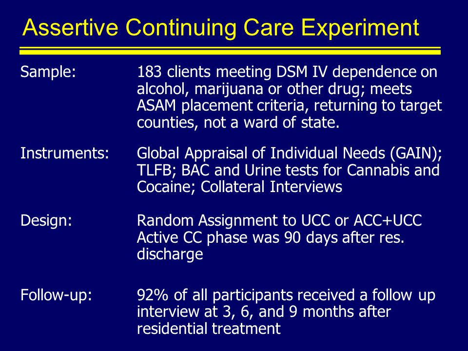 Assertive Continuing Care Experiment Sample: 183 clients meeting DSM IV dependence on alcohol, marijuana or other drug; meets ASAM placement criteria, returning to target counties, not a ward of state.