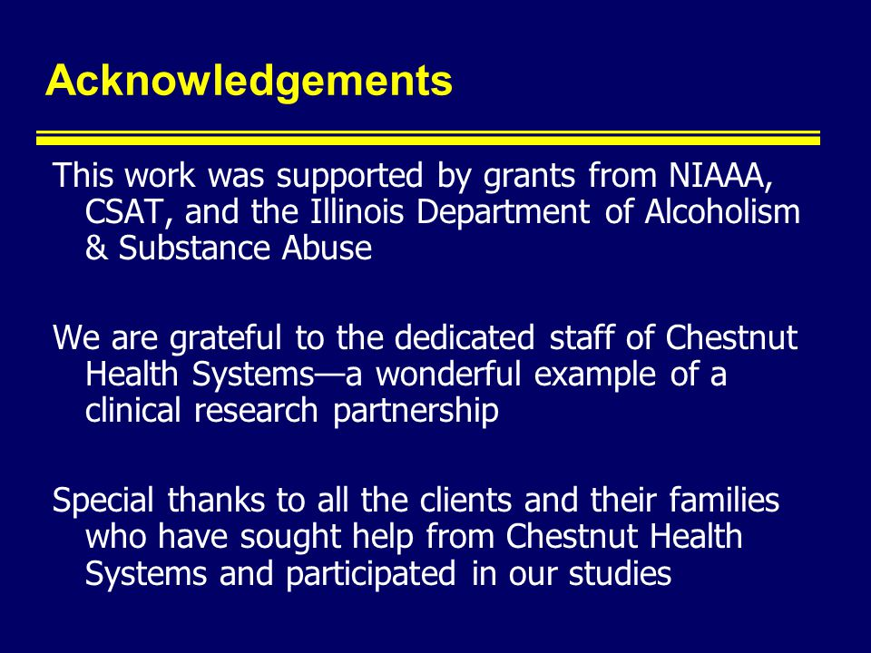 Acknowledgements This work was supported by grants from NIAAA, CSAT, and the Illinois Department of Alcoholism & Substance Abuse We are grateful to the dedicated staff of Chestnut Health Systems—a wonderful example of a clinical research partnership Special thanks to all the clients and their families who have sought help from Chestnut Health Systems and participated in our studies