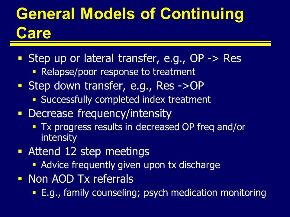 General Models of Continuing Care  Step up or lateral transfer, e.g., OP -> Res  Relapse/poor response to treatment  Step down transfer, e.g., Res ->OP  Successfully completed index treatment  Decrease frequency/intensity  Tx progress results in decreased OP freq and/or intensity  Attend 12 step meetings  Advice frequently given upon tx discharge  Non AOD Tx referrals  E.g., family counseling; psych medication monitoring