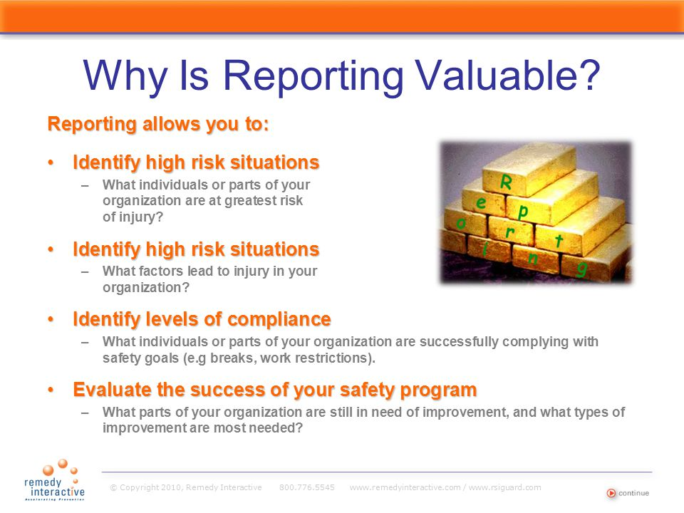 © Copyright 2010, Remedy Interactive 800.776.5545 www.remedyinteractive.com / www.rsiguard.com Why Is Reporting Valuable? Reporting allows you to: Ide