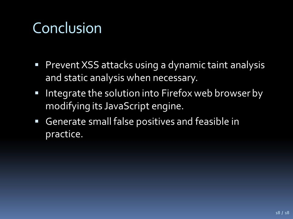 Conclusion  Prevent XSS attacks using a dynamic taint analysis and static analysis when necessary.  Integrate the solution into Firefox web browser