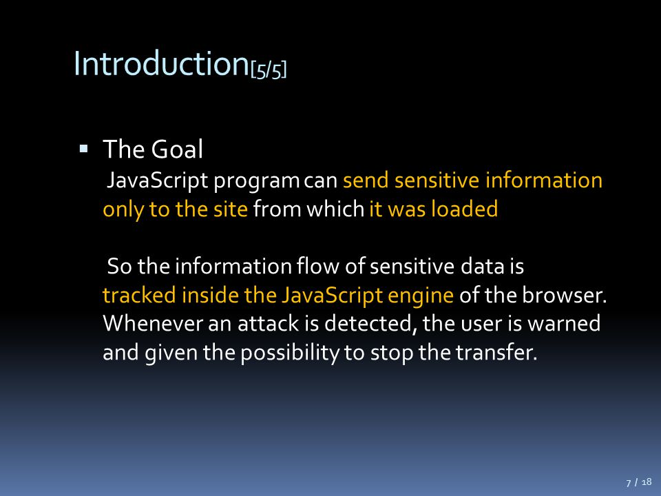 Introduction [5/5]  The Goal JavaScript program can send sensitive information only to the site from which it was loaded So the information flow of sensitive data is tracked inside the JavaScript engine of the browser.