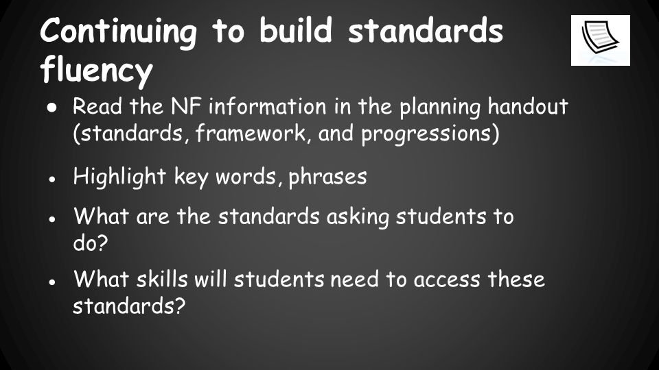 Continuing to build standards fluency ● Read the NF information in the planning handout (standards, framework, and progressions) ●Highlight key words, phrases ●What are the standards asking students to do.