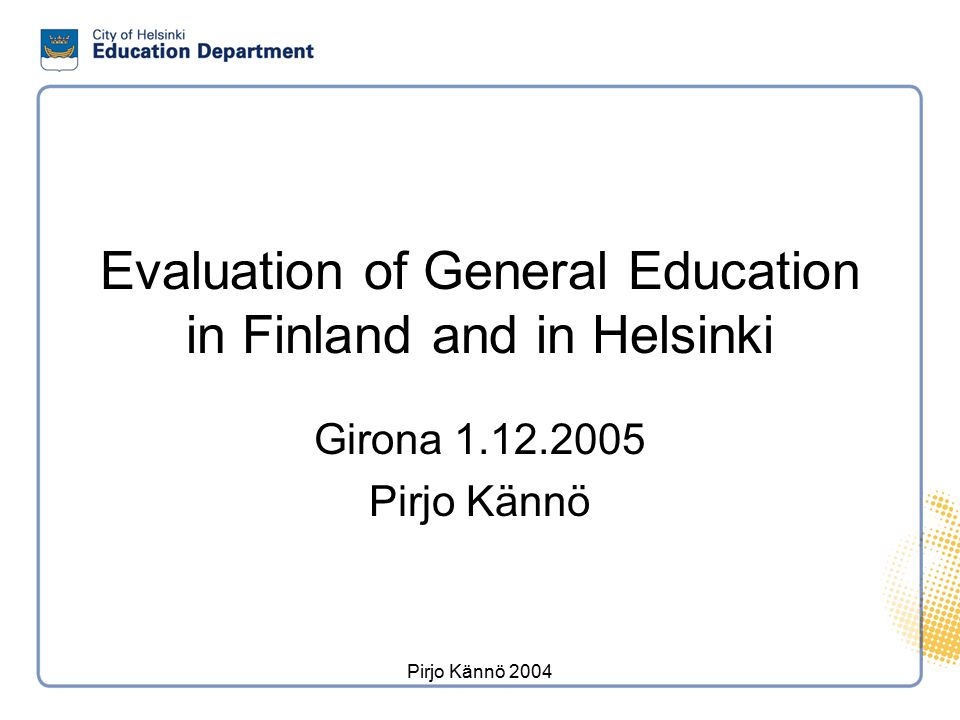 Pirjo Kännö 2004 I Strategic Evaluation DEPARTMENT LEVEL STRATEGY DOCUMENTS STRATEGY PROCESSSCHOOL LEVEL STRATEGY DOCUMENTS School Legislation/Government Development Programme of Education/National Guidelines for Curriculum/ Evaluation Programme of The Education Evaluation Council Common basic information provided by the city Environment analysisCommon basic information provided by the city City Guidelines for Curriculum Action and Financial Plan City Guidelines for Curriculum Separate strategies Result Budget Mission, values, vision Goals and strategic priorities (BSC) Functional and financial objectives, measures and targets (BSC) Curriculum Action Plan Separate strategies Budget Annual ReportFollow-up/EvaluationAnnual Report Staff Finance Customer Processes Mission Vision