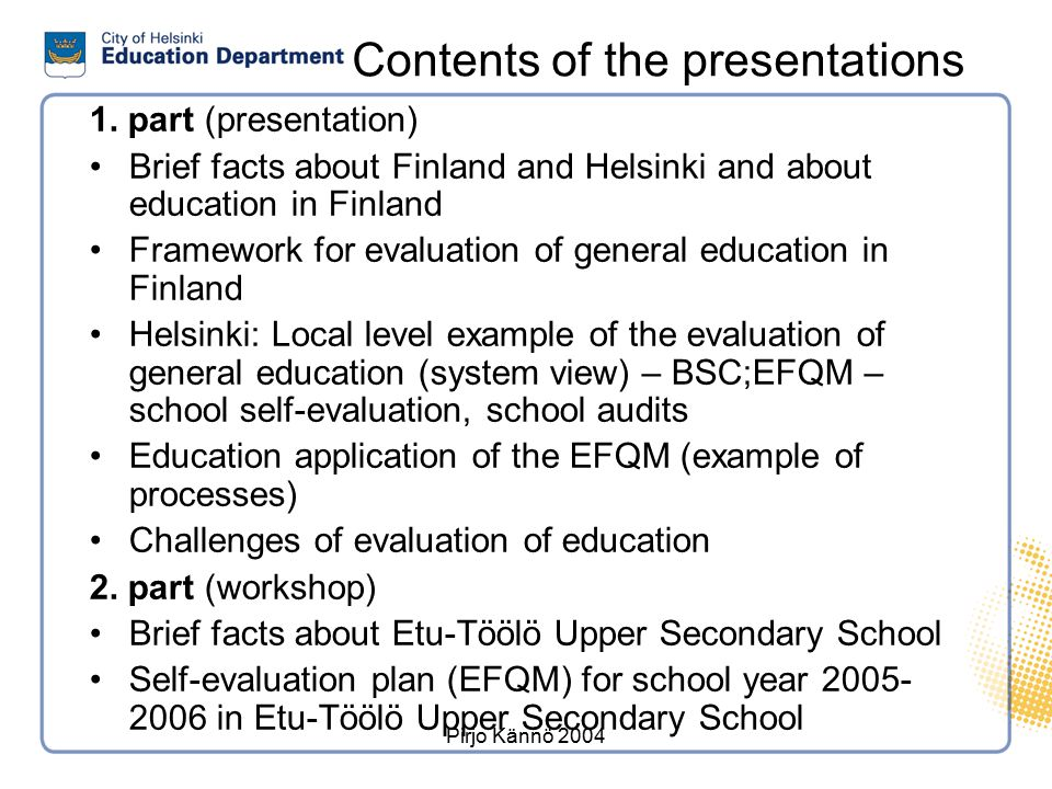 Pirjo Kännö 2004 Contents of the presentations 1. part (presentation) Brief facts about Finland and Helsinki and about education in Finland Framework