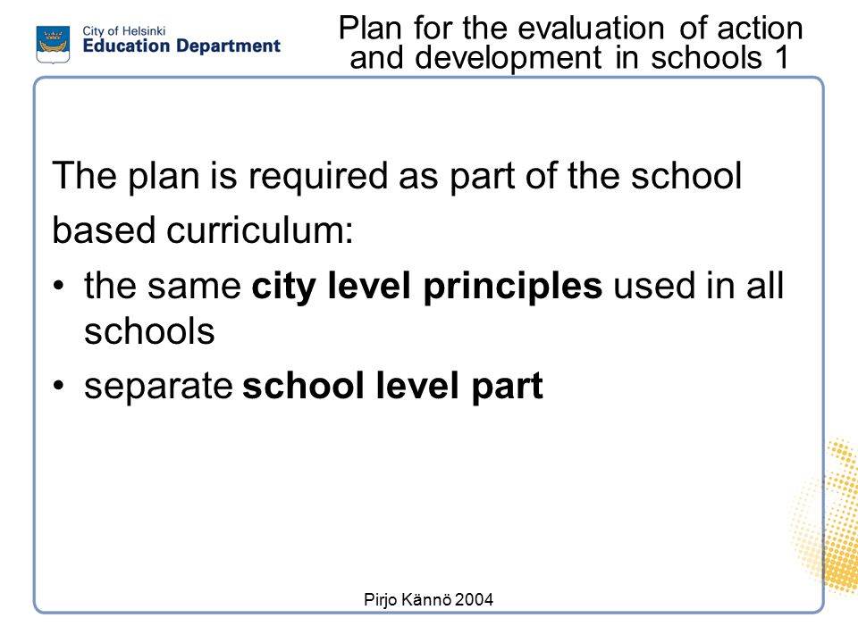 Pirjo Kännö 2004 Plan for the evaluation of action and development in schools 1 The plan is required as part of the school based curriculum: the same