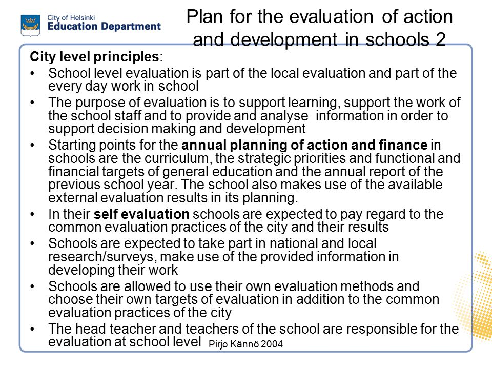 Pirjo Kännö 2004 Plan for the evaluation of action and development in schools 2 City level principles: School level evaluation is part of the local ev