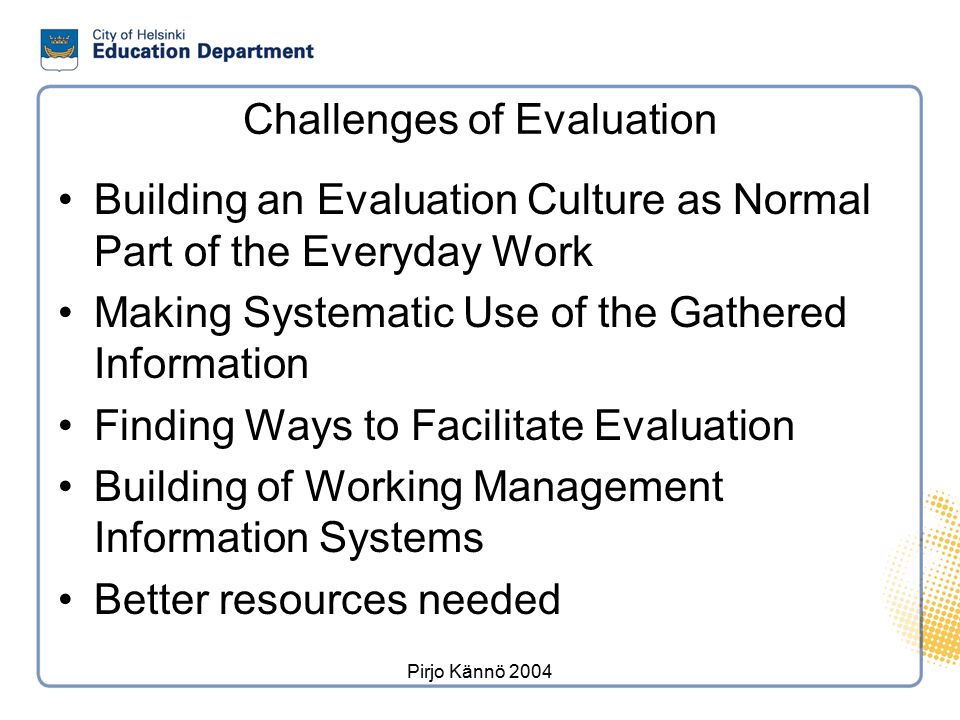 Pirjo Kännö 2004 Challenges of Evaluation Building an Evaluation Culture as Normal Part of the Everyday Work Making Systematic Use of the Gathered Inf