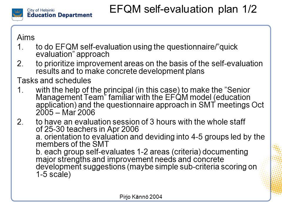 "Pirjo Kännö 2004 EFQM self-evaluation plan 1/2 Aims 1.to do EFQM self-evaluation using the questionnaire/""quick evaluation"" approach 2.to prioritize i"