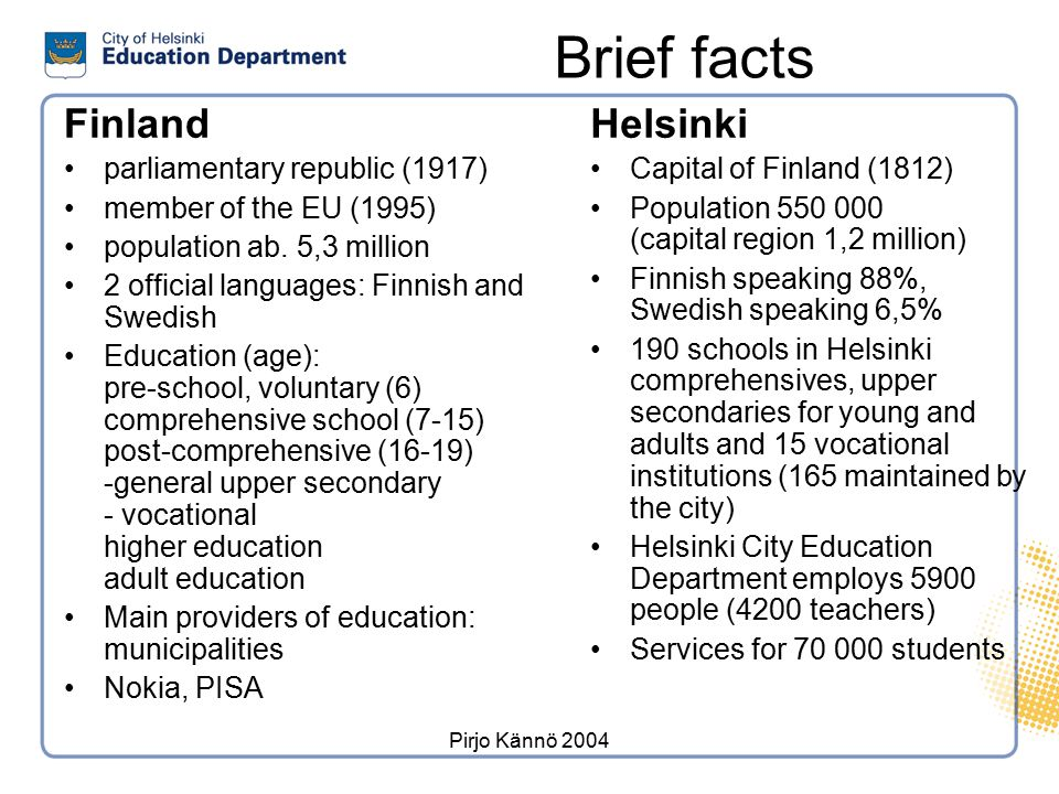 Pirjo Kännö 2004 Organization of Helsinki City Education Section GENERAL EDUCATION DIVISION Head of Division ADMINISTRATION AND DEVELOPMENT CENTRE Research and Development Manager SWEDISH EDUCATION DIVISION Head of Division YOUTH AND ADULT EDUCATION DIVISION Head of Division · Finnish Comprehensive Schools (112) · Swedish Comprehensive Schools (23) · Upper Secondary Schools (4) · Upper Secondary Schools for Adults (1) · Vocational Institutions (3) · Finnish Upper Secondary Schools (14) · Upper Secondary Schools for Adults (3) · Young People's Workshops (4) · Apprenticeship Training Bureau · Strategic Services · Financial Services · Personnel and Legal Services · Acquisition and Real Estate Services · IT Services · Media Centre HEAD OF EDUCATION DEPARTMENT EDUCATION DEPARTMENT EDUCATION COMMITTEE Finnish Division Swedish Division 11.10.2005