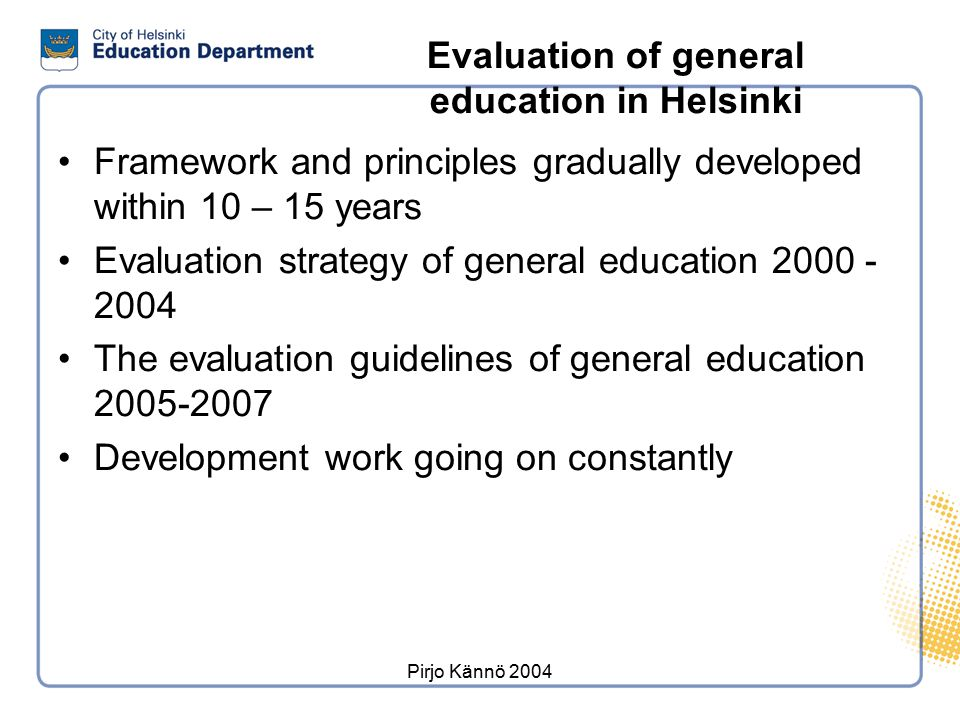 Pirjo Kännö 2004 Evaluation of general education in Helsinki Framework and principles gradually developed within 10 – 15 years Evaluation strategy of