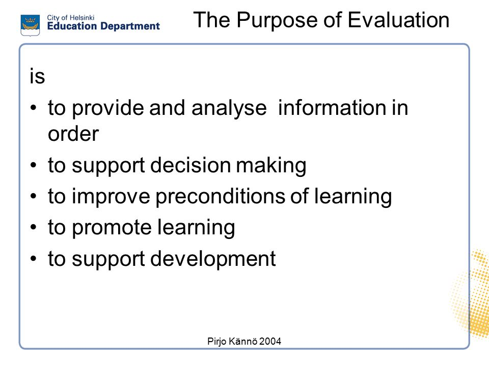 Pirjo Kännö 2004 The Purpose of Evaluation is to provide and analyse information in order to support decision making to improve preconditions of learn