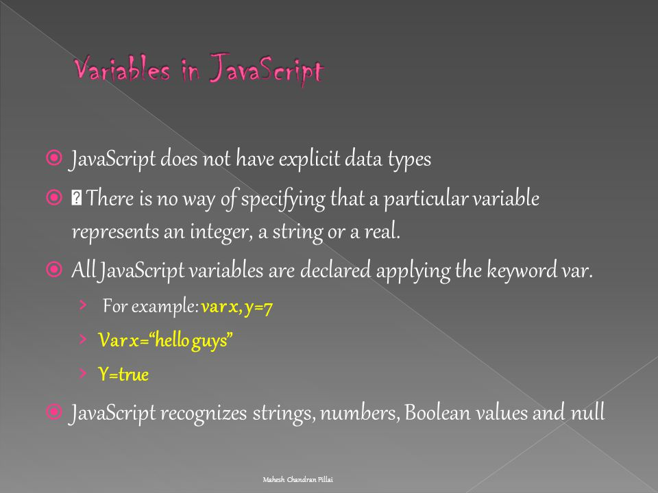  JavaScript does not have explicit data types  ƒ There is no way of specifying that a particular variable represents an integer, a string or a real.