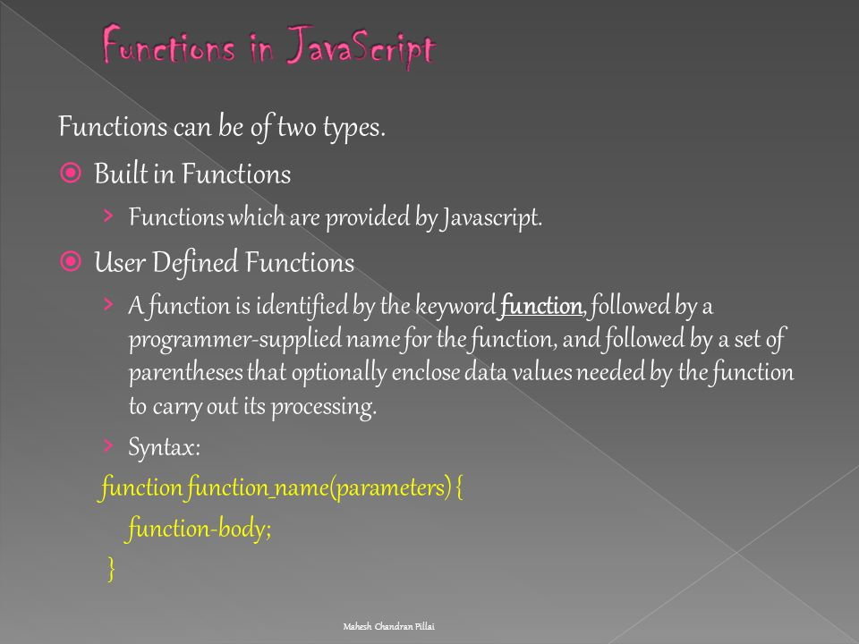Functions can be of two types.  Built in Functions › Functions which are provided by Javascript.  User Defined Functions › A function is identified