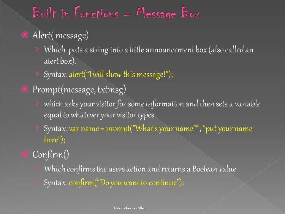 " Alert( message) › Which puts a string into a little announcement box (also called an alert box). › Syntax: alert(""I will show this message!"