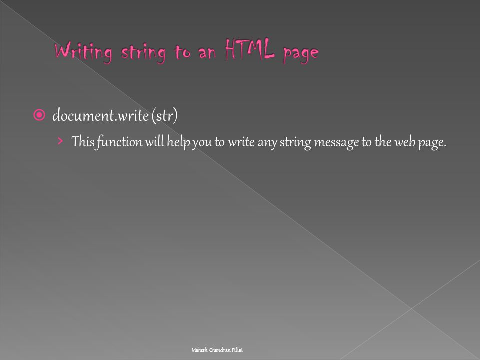  document.write (str) › This function will help you to write any string message to the web page. Mahesh Chandran Pillai