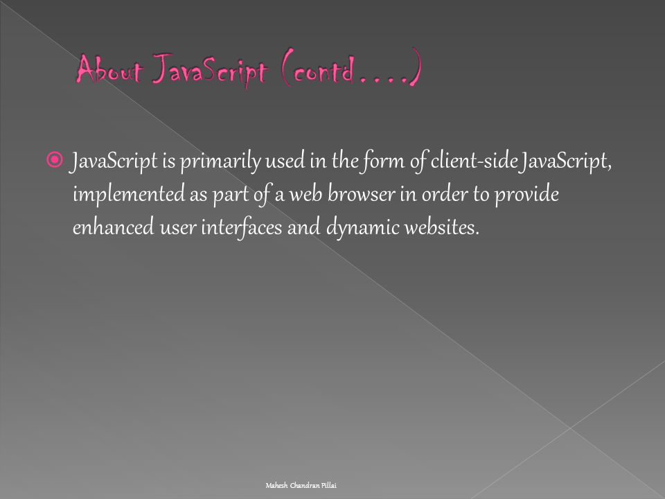  JavaScript is primarily used in the form of client-side JavaScript, implemented as part of a web browser in order to provide enhanced user interface