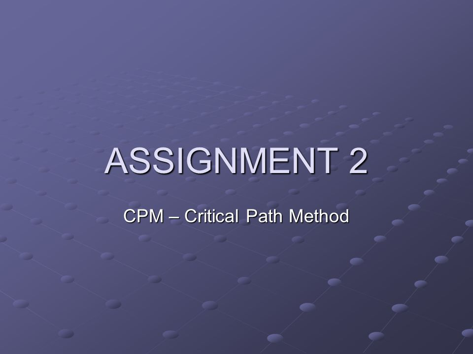 CPM – Critical Path Method ASSIGNMENT 2