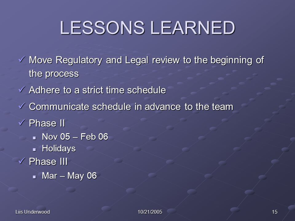 Liis Underwood 15 10/21/2005 LESSONS LEARNED Move Regulatory and Legal review to the beginning of the process Move Regulatory and Legal review to the beginning of the process Adhere to a strict time schedule Adhere to a strict time schedule Communicate schedule in advance to the team Communicate schedule in advance to the team Phase II Phase II Nov 05 – Feb 06 Nov 05 – Feb 06 Holidays Holidays Phase III Phase III Mar – May 06 Mar – May 06