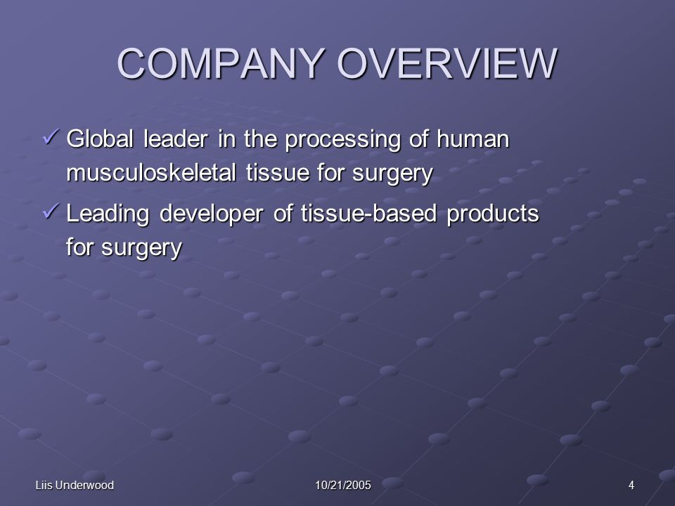 Liis Underwood 4 10/21/2005 COMPANY OVERVIEW Global leader in the processing of human musculoskeletal tissue for surgery Global leader in the processing of human musculoskeletal tissue for surgery Leading developer of tissue-based products for surgery Leading developer of tissue-based products for surgery