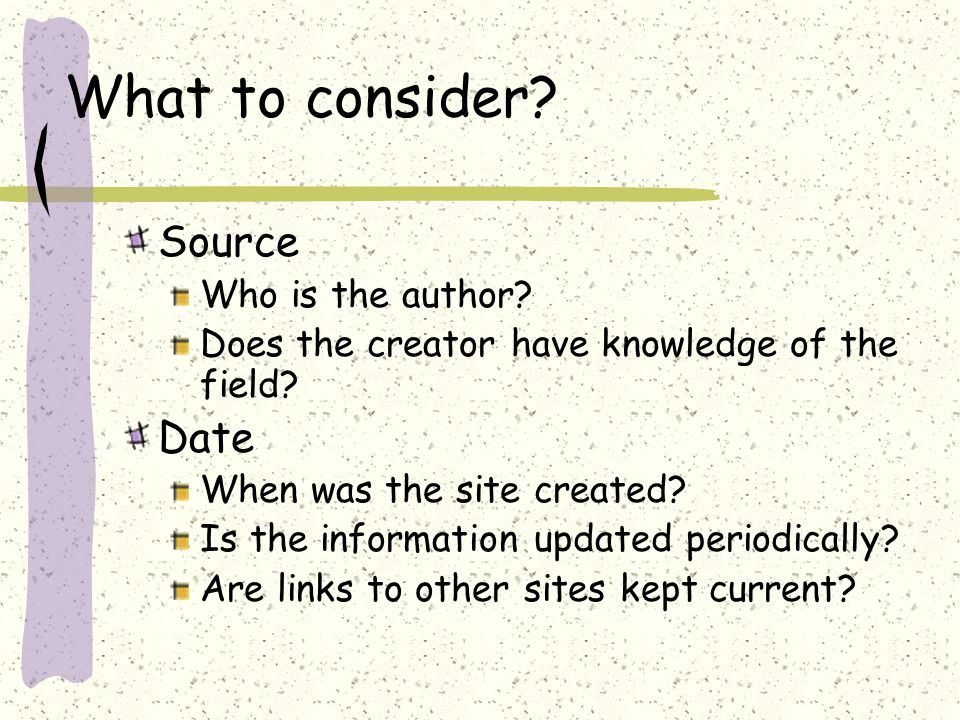 What to consider. Source Who is the author. Does the creator have knowledge of the field.