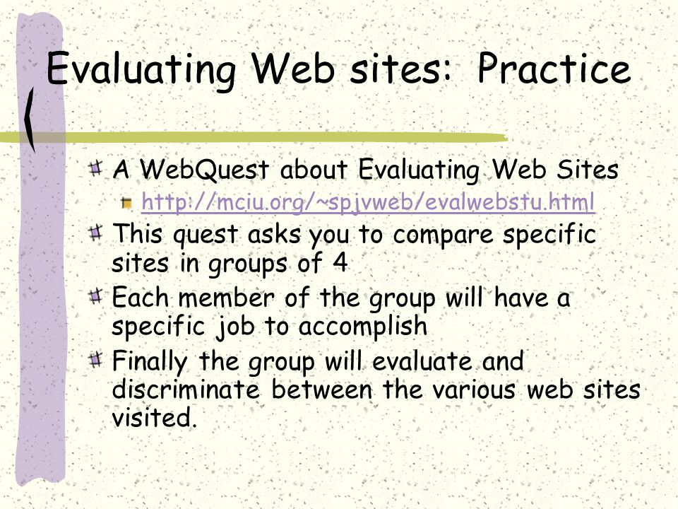 Evaluating Web sites: Practice A WebQuest about Evaluating Web Sites http://mciu.org/~spjvweb/evalwebstu.html This quest asks you to compare specific