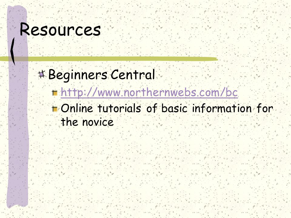 Resources Beginners Central http://www.northernwebs.com/bc Online tutorials of basic information for the novice