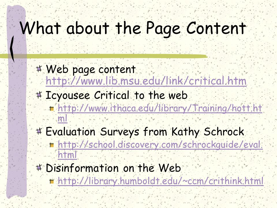 What about the Page Content Web page content http://www.lib.msu.edu/link/critical.htm http://www.lib.msu.edu/link/critical.htm Icyousee Critical to the web http://www.ithaca.edu/library/Training/hott.ht ml Evaluation Surveys from Kathy Schrock http://school.discovery.com/schrockguide/eval.