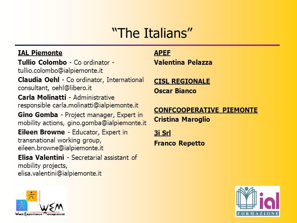 The Italians IAL Piemonte Tullio Colombo - Co ordinator - tullio.colombo@ialpiemonte.it Claudia Oehl - Co ordinator, International consultant, oehl@libero.it Carla Molinatti - Administrative responsible carla.molinatti@ialpiemonte.it Gino Gomba - Project manager, Expert in mobility actions, gino.gomba@ialpiemonte.it Eileen Browne - Educator, Expert in transnational working group, eileen.browne@ialpiemonte.it Elisa Valentini - Secretarial assistant of mobility projects, elisa.valentini@ialpiemonte.it APEF Valentina Pelazza CISL REGIONALE Oscar Bianco CONFCOOPERATIVE PIEMONTE Cristina Maroglio 3i Srl Franco Repetto