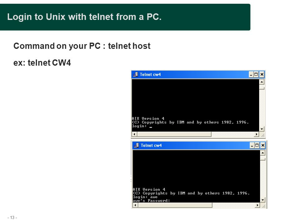 - 13 - Login to Unix with telnet from a PC. Command on your PC : telnet host ex: telnet CW4