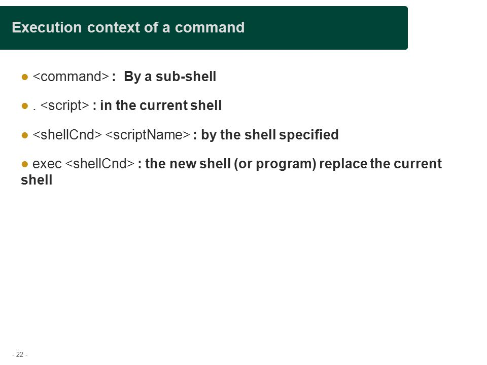 - 22 - Execution context of a command : By a sub-shell.