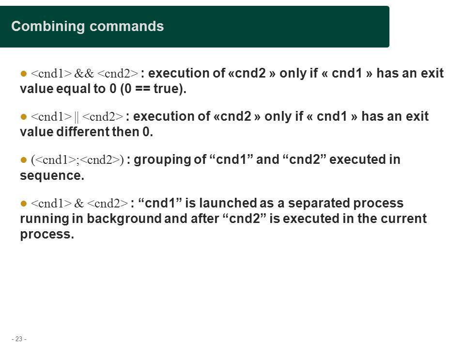 - 23 - Combining commands && : execution of «cnd2 » only if « cnd1 » has an exit value equal to 0 (0 == true).