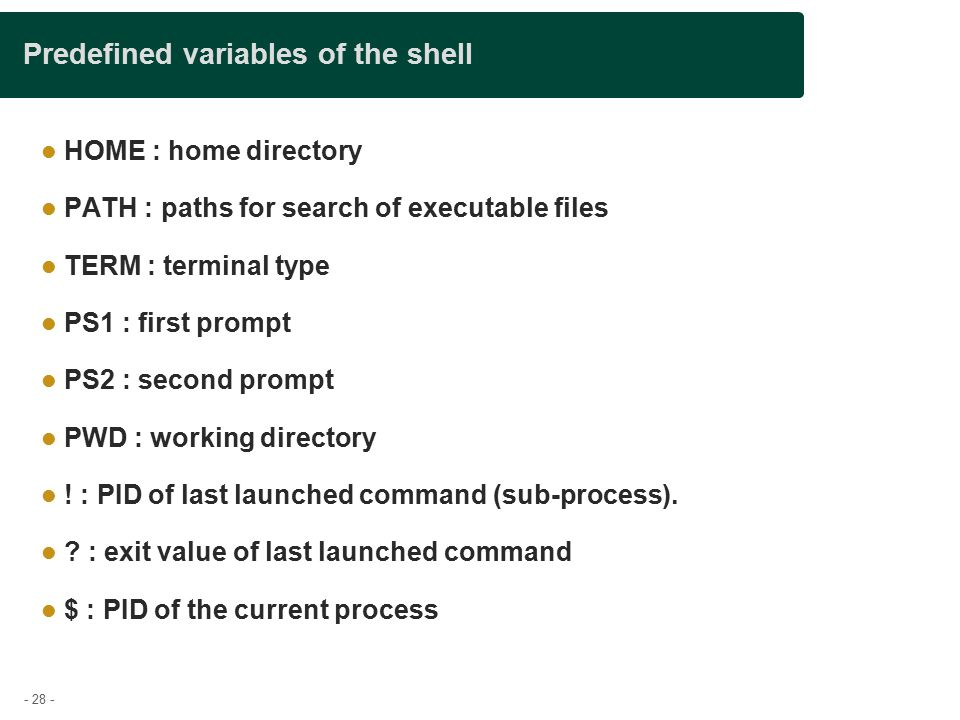 - 28 - Predefined variables of the shell HOME : home directory PATH : paths for search of executable files TERM : terminal type PS1 : first prompt PS2 : second prompt PWD : working directory .
