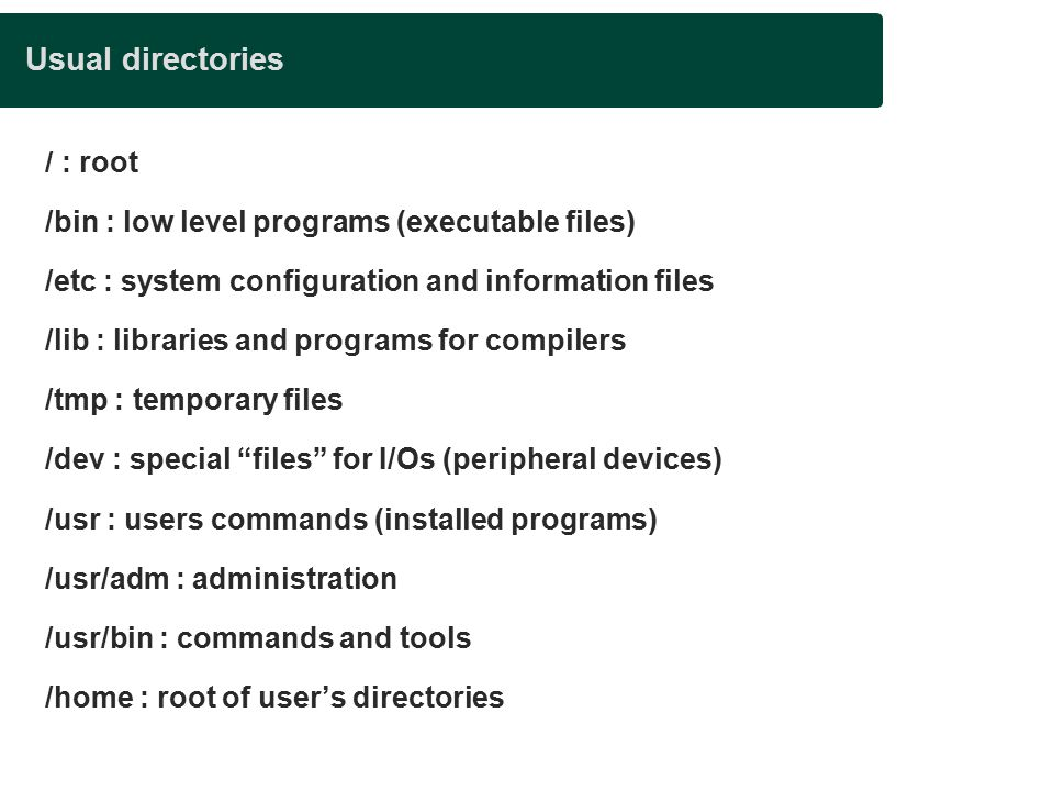 Usual directories / : root /bin : low level programs (executable files)‏ /etc : system configuration and information files /lib : libraries and programs for compilers /tmp : temporary files /dev : special files for I/Os (peripheral devices)‏ /usr : users commands (installed programs)‏ /usr/adm : administration /usr/bin : commands and tools /home : root of user's directories