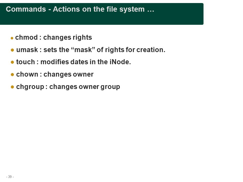 - 39 - Commands - Actions on the file system … chmod : changes rights umask : sets the mask of rights for creation.