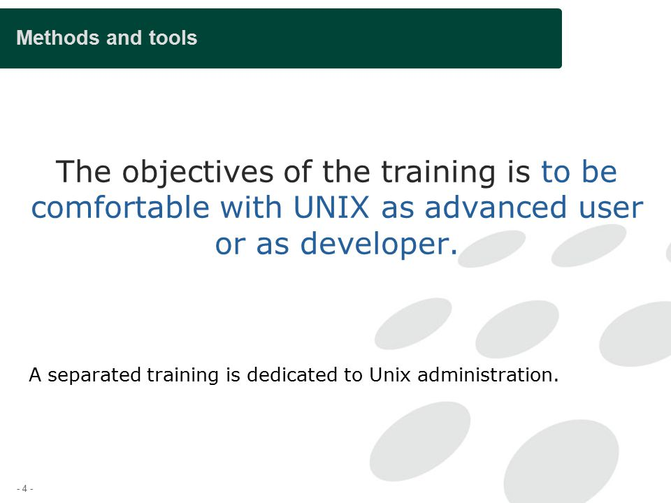 - 4 - Methods and tools The objectives of the training is to be comfortable with UNIX as advanced user or as developer.