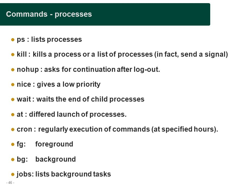 - 46 - Commands - processes ps : lists processes kill : kills a process or a list of processes (in fact, send a signal)‏ nohup : asks for continuation after log-out.