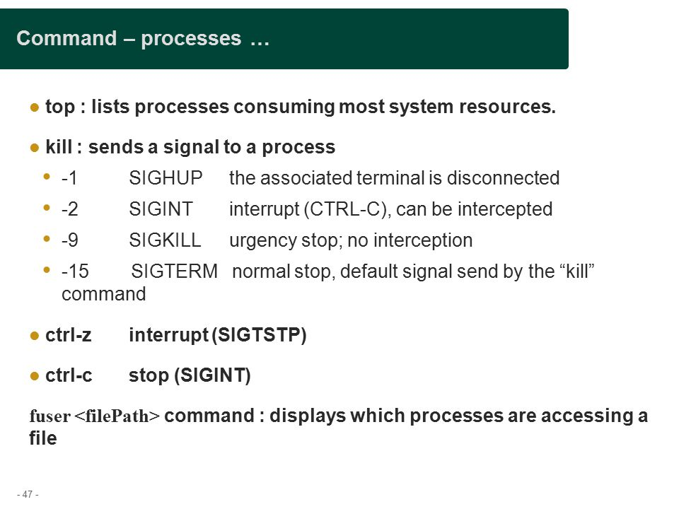 - 47 - Command – processes … top : lists processes consuming most system resources.