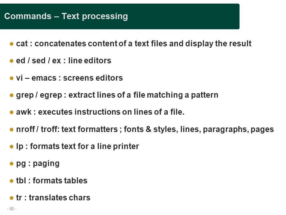 - 52 - Commands – Text processing cat : concatenates content of a text files and display the result ed / sed / ex : line editors vi – emacs : screens editors grep / egrep : extract lines of a file matching a pattern awk : executes instructions on lines of a file.