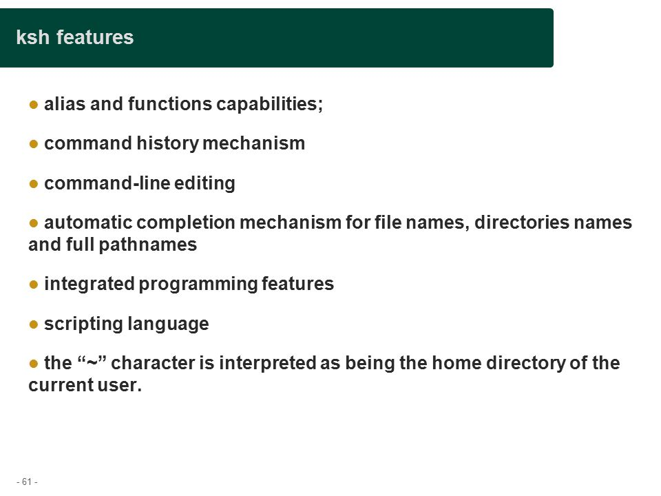 - 61 - ksh features alias and functions capabilities; command history mechanism command-line editing automatic completion mechanism for file names, directories names and full pathnames integrated programming features scripting language the ~ character is interpreted as being the home directory of the current user.
