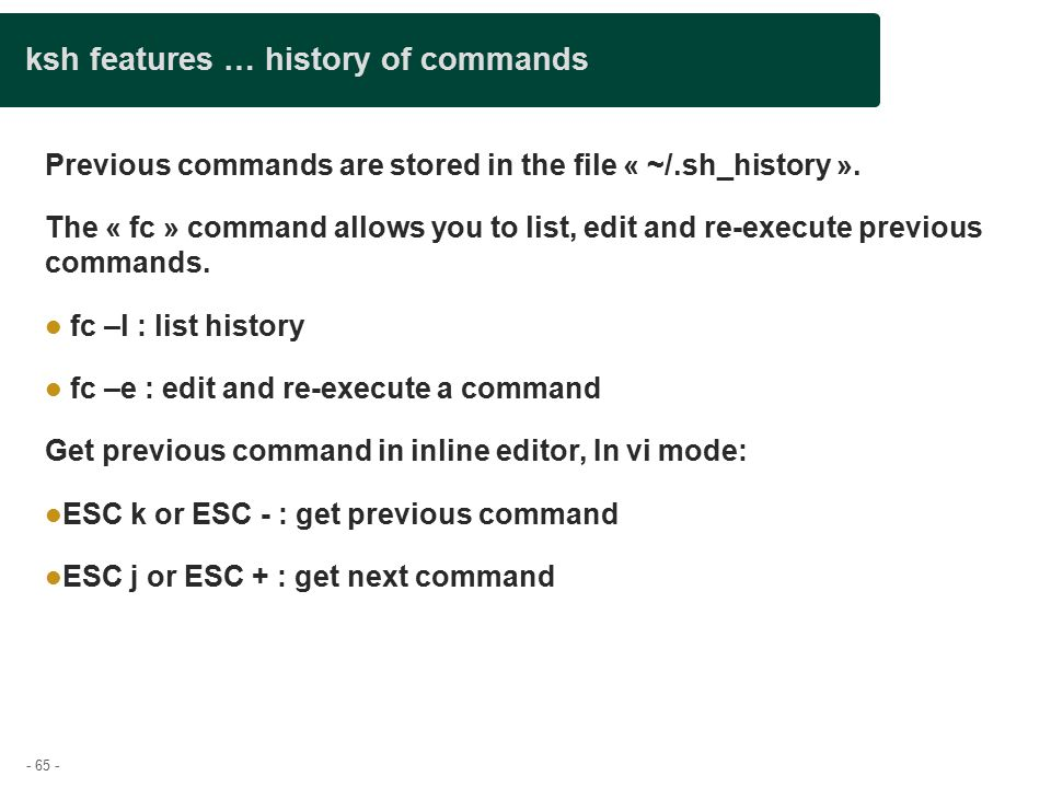 - 65 - ksh features … history of commands Previous commands are stored in the file « ~/.sh_history ».