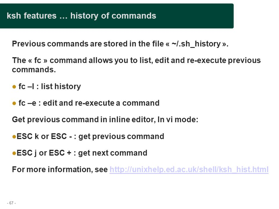 - 67 - ksh features … history of commands Previous commands are stored in the file « ~/.sh_history ».