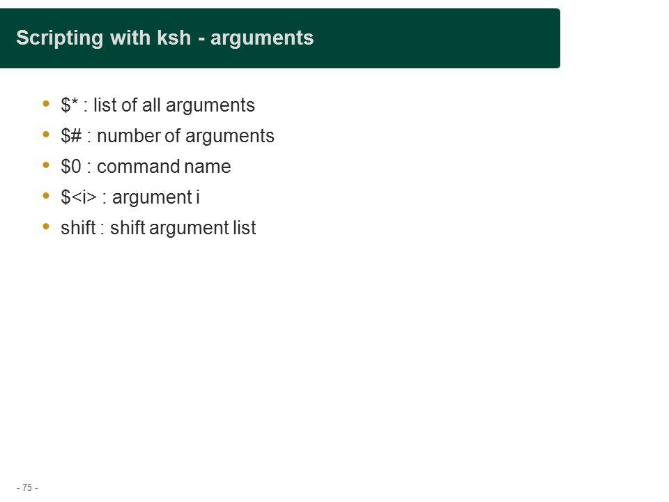 - 75 - Scripting with ksh - arguments  $* : list of all arguments  $# : number of arguments  $0 : command name  $ : argument i  shift : shift argument list