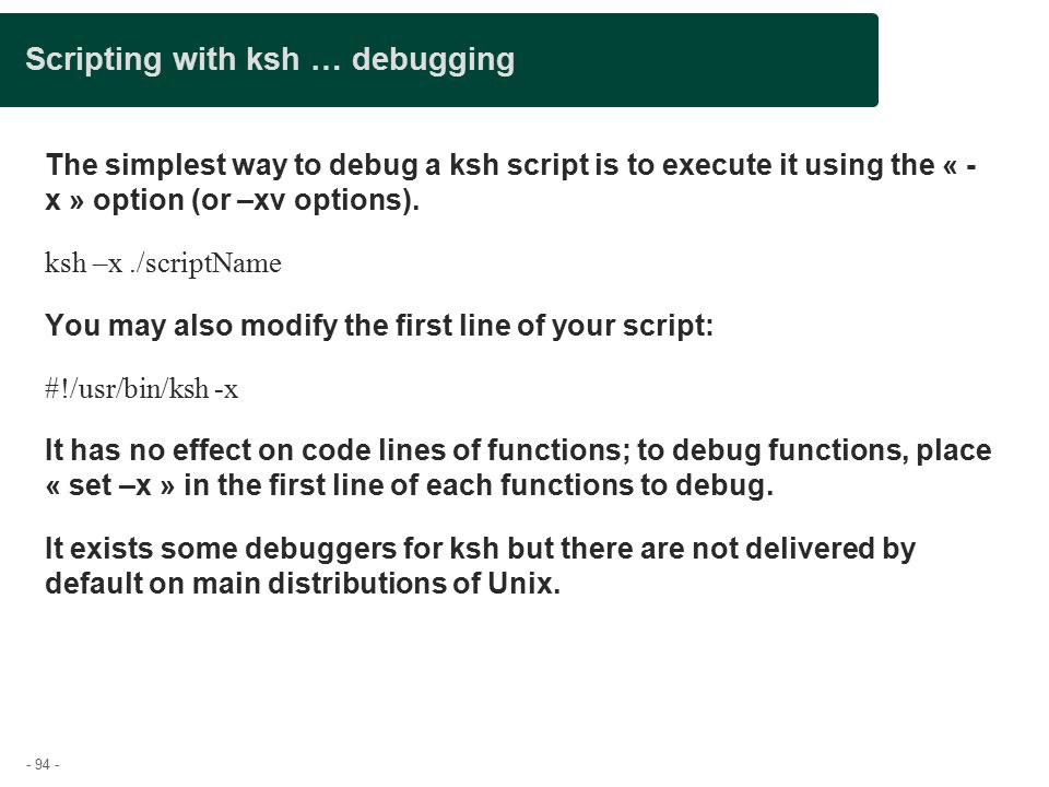 - 94 - Scripting with ksh … debugging The simplest way to debug a ksh script is to execute it using the « - x » option (or –xv options).