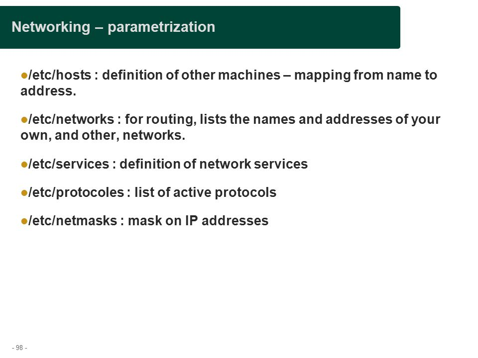 - 98 - Networking – parametrization /etc/hosts : definition of other machines – mapping from name to address.
