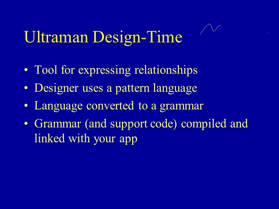 Ultraman Design-Time Tool for expressing relationships Designer uses a pattern language Language converted to a grammar Grammar (and support code) compiled and linked with your app