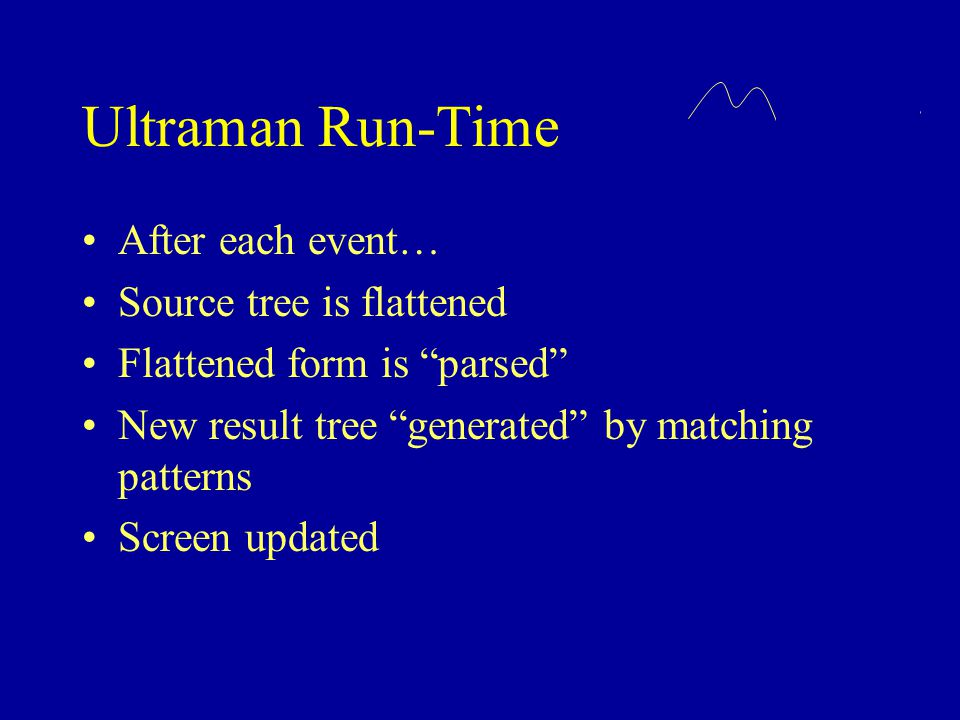 """Ultraman Run-Time After each event… Source tree is flattened Flattened form is """"parsed"""" New result tree """"generated"""" by matching patterns Screen update"""